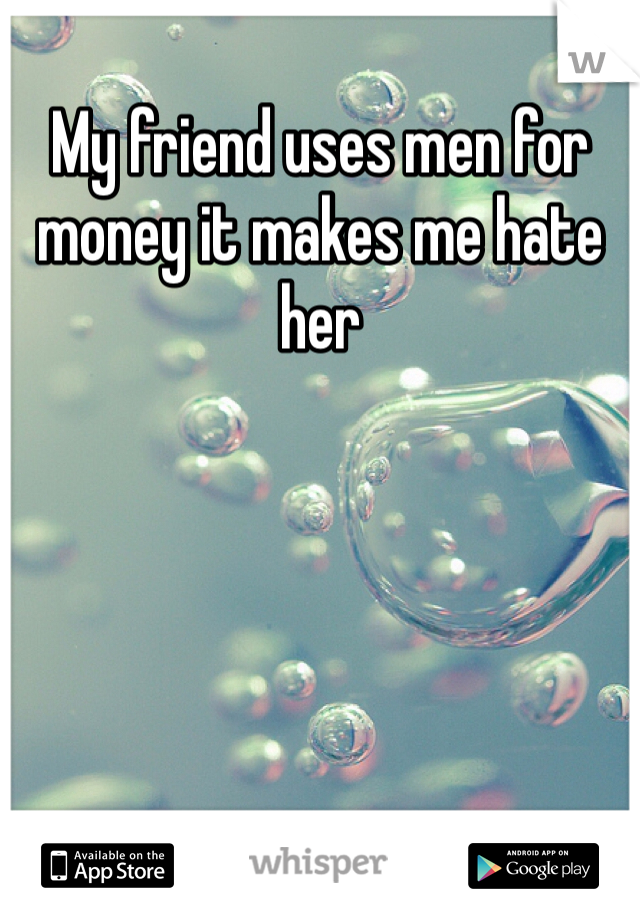 My friend uses men for money it makes me hate her