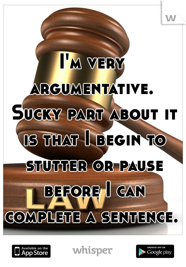 I'm very argumentative.  Sucky part about it is that I begin to stutter or pause before I can complete a sentence.