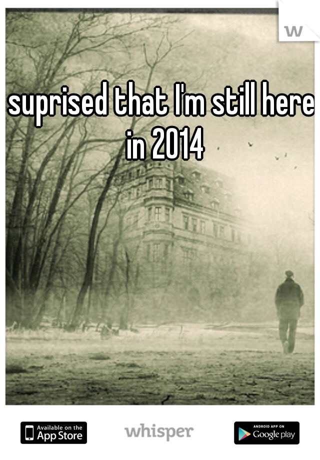 suprised that I'm still here in 2014