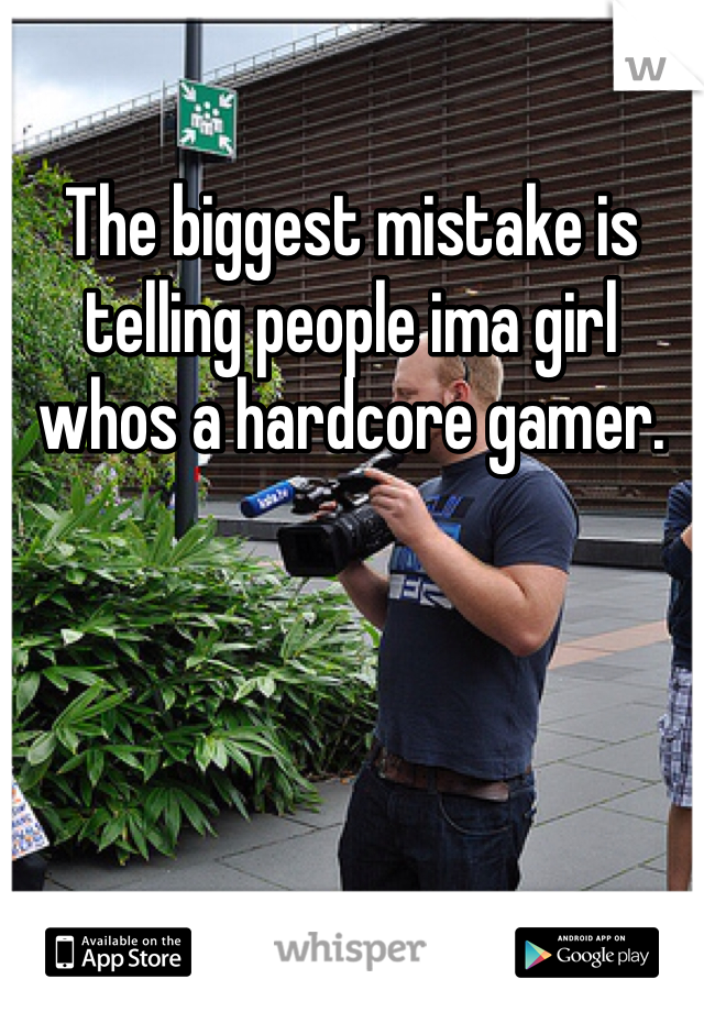 The biggest mistake is telling people ima girl whos a hardcore gamer.