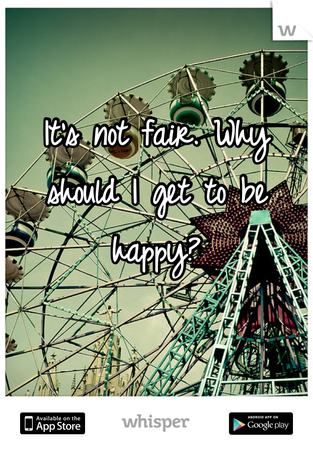 It's not fair. Why should I get to be happy?