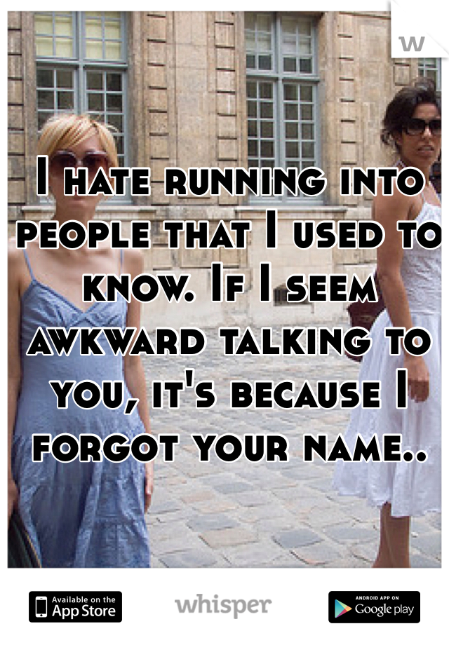 I hate running into people that I used to know. If I seem awkward talking to you, it's because I forgot your name..