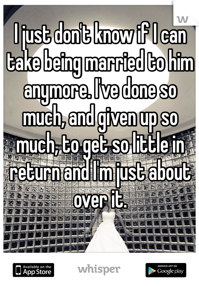 I just don't know if I can take being married to him anymore. I've done so much, and given up so much, to get so little in return and I'm just about over it.