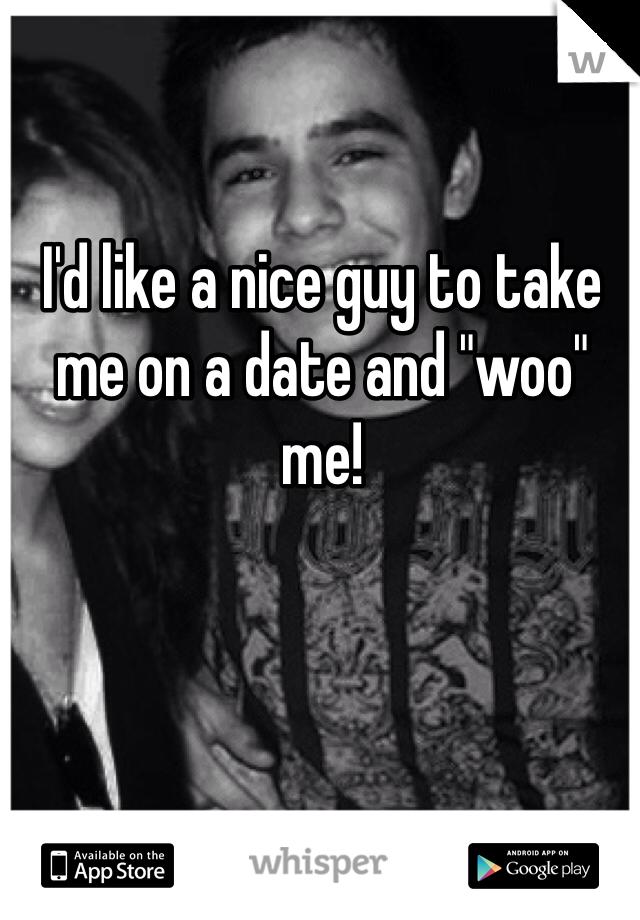 "I'd like a nice guy to take me on a date and ""woo"" me!"
