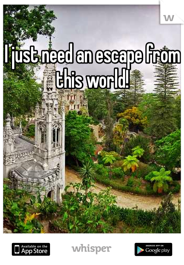 I just need an escape from this world!