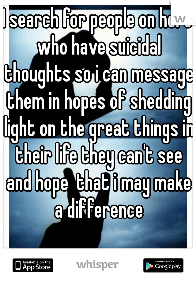 I search for people on here who have suicidal thoughts so i can message them in hopes of shedding light on the great things in their life they can't see and hope  that i may make a difference