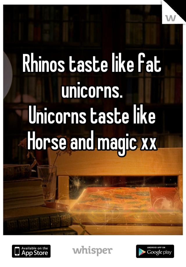 Rhinos taste like fat unicorns. Unicorns taste like Horse and magic xx