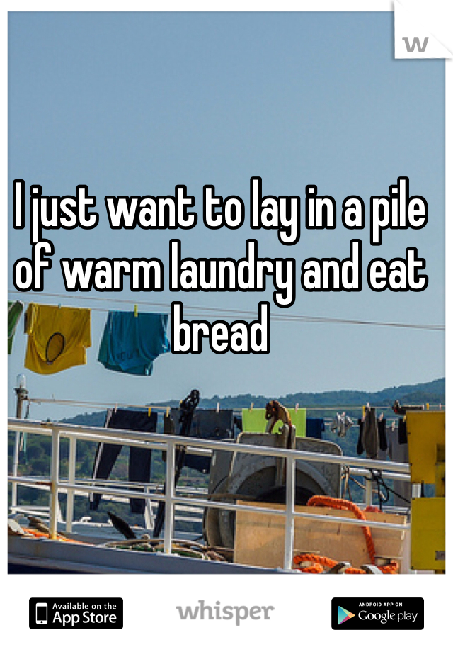 I just want to lay in a pile of warm laundry and eat bread