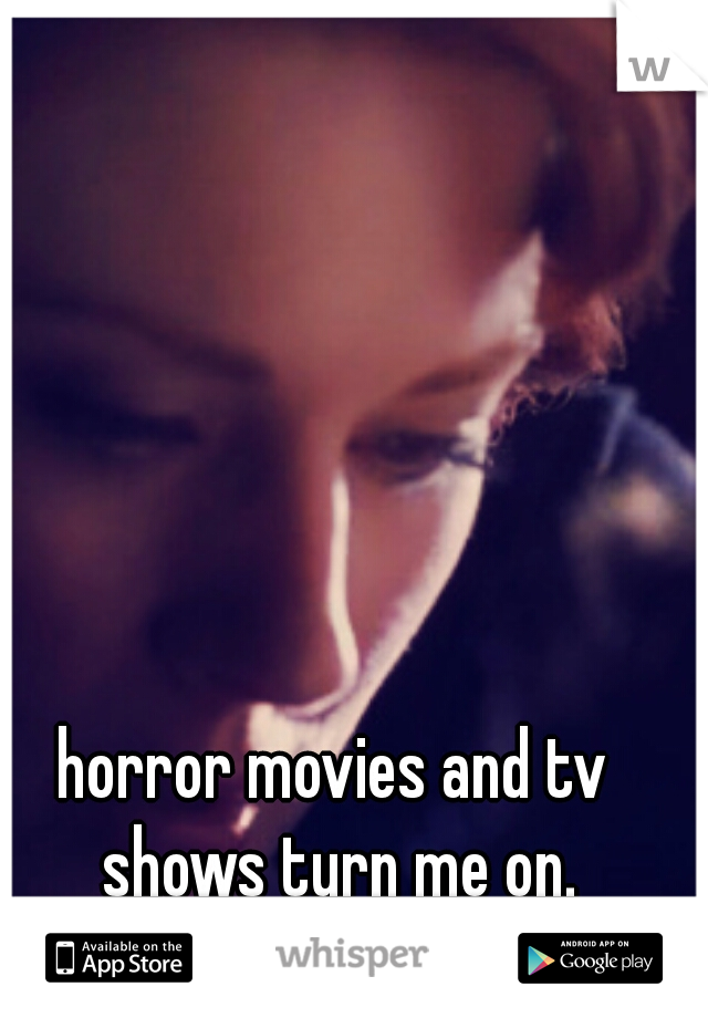 horror movies and tv shows turn me on.