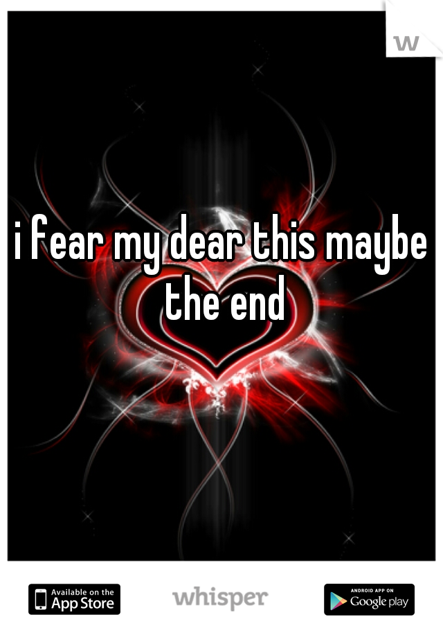 i fear my dear this maybe the end