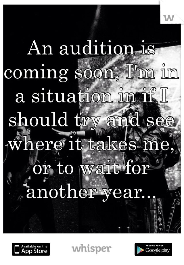 An audition is coming soon, I'm in a situation in if I should try and see where it takes me, or to wait for another year...