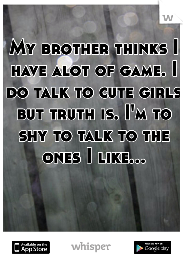 My brother thinks I have alot of game. I do talk to cute girls but truth is. I'm to shy to talk to the ones I like...