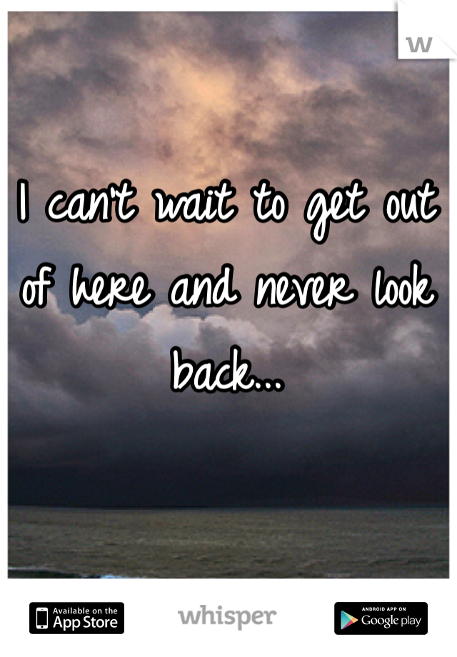 I can't wait to get out of here and never look back...