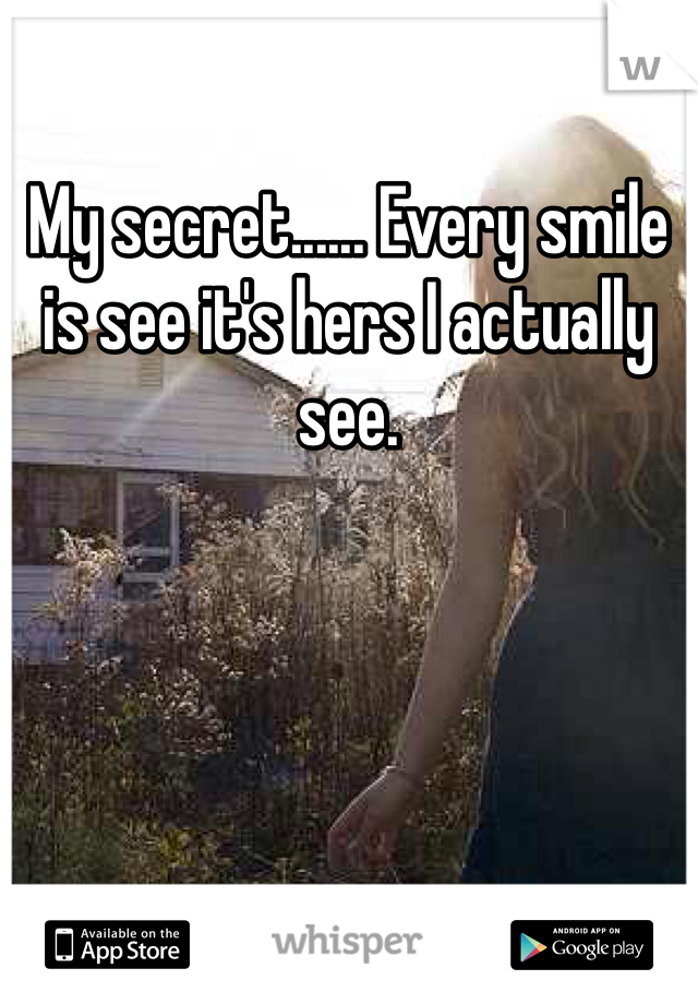 My secret...... Every smile is see it's hers I actually see.