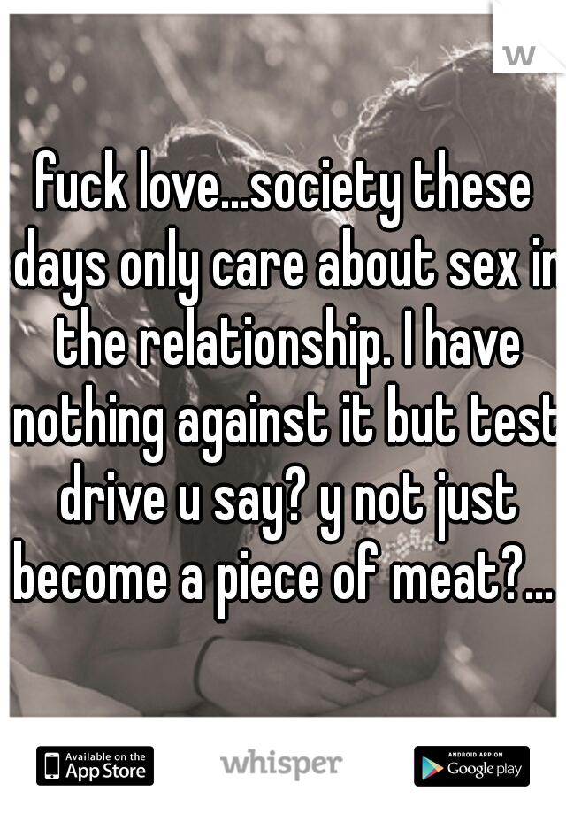 fuck love...society these days only care about sex in the relationship. I have nothing against it but test drive u say? y not just become a piece of meat?...
