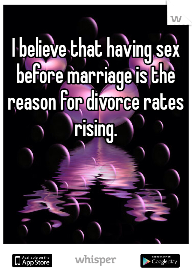 I believe that having sex before marriage is the reason for divorce rates rising.