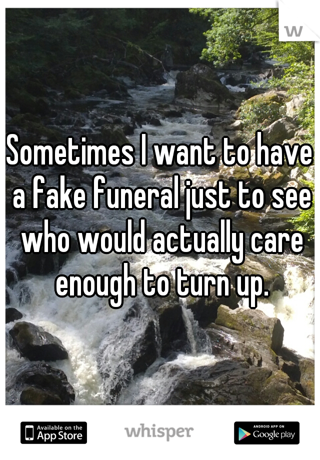 Sometimes I want to have a fake funeral just to see who would actually care enough to turn up.