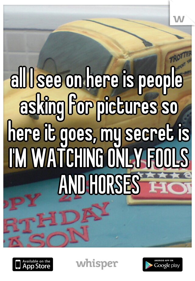 all I see on here is people asking for pictures so here it goes, my secret is I'M WATCHING ONLY FOOLS AND HORSES