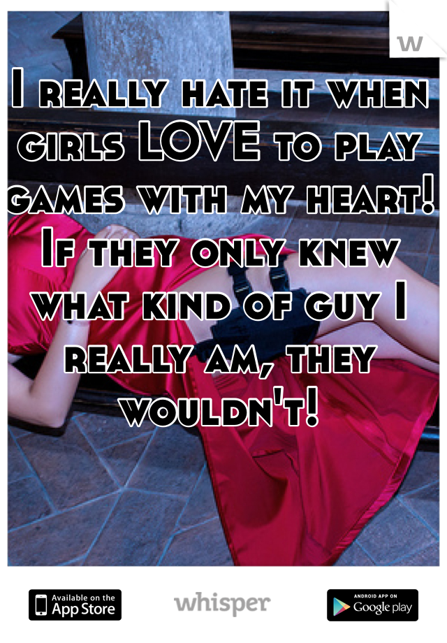 I really hate it when girls LOVE to play games with my heart! If they only knew what kind of guy I really am, they wouldn't!