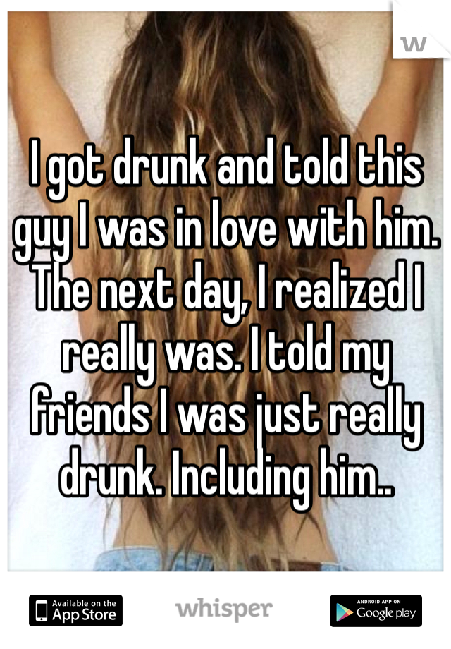 I got drunk and told this guy I was in love with him. The next day, I realized I really was. I told my friends I was just really drunk. Including him..