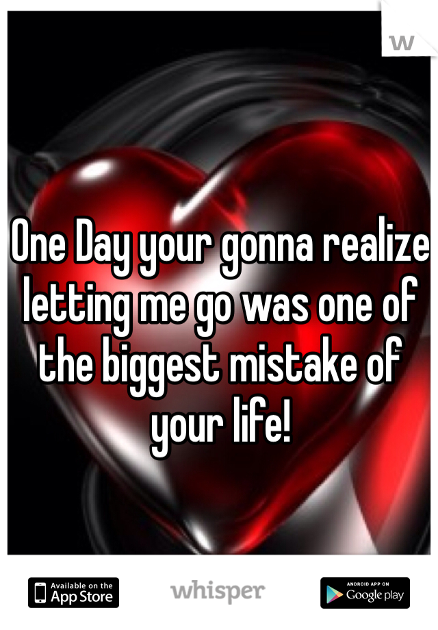 One Day your gonna realize letting me go was one of the biggest mistake of your life!