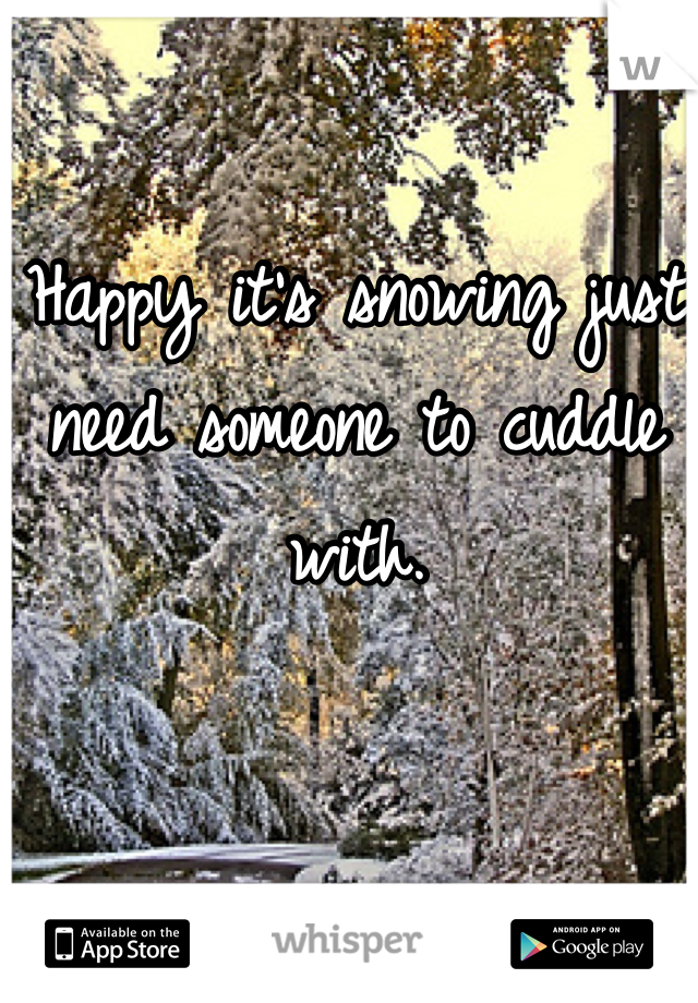 Happy it's snowing just need someone to cuddle with.