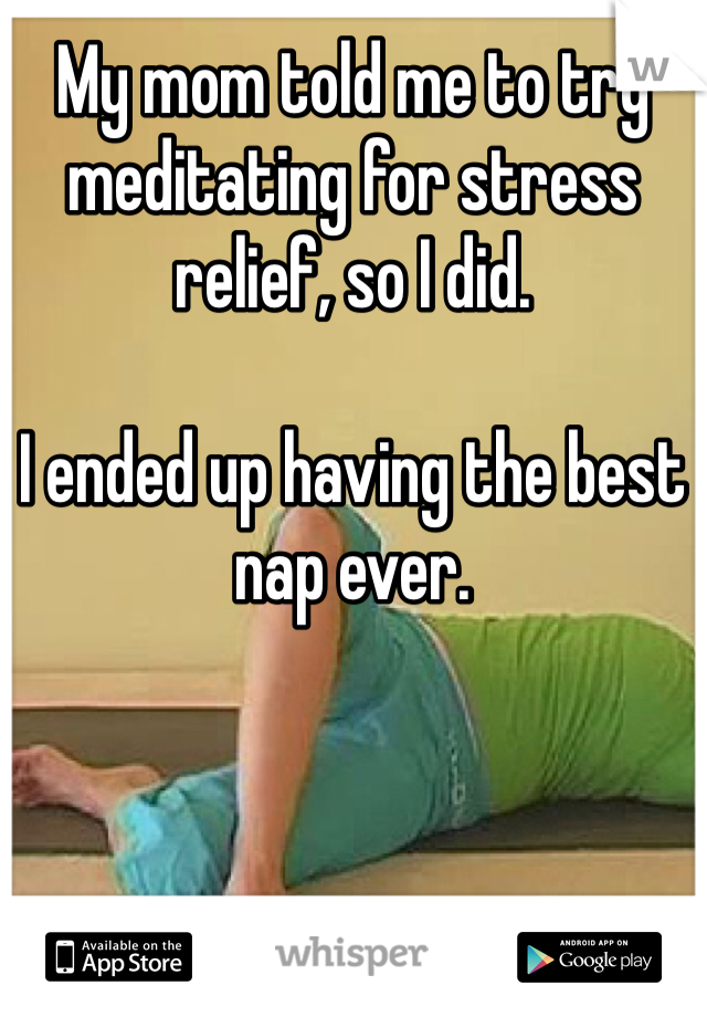 My mom told me to try meditating for stress relief, so I did.   I ended up having the best nap ever.