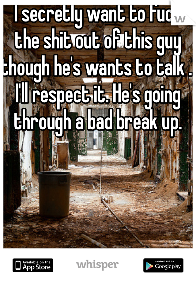 I secretly want to fuck the shit out of this guy though he's wants to talk . I'll respect it. He's going through a bad break up.