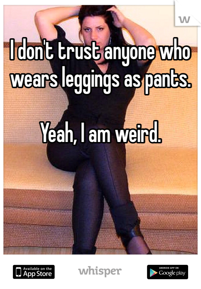 I don't trust anyone who wears leggings as pants.   Yeah, I am weird.