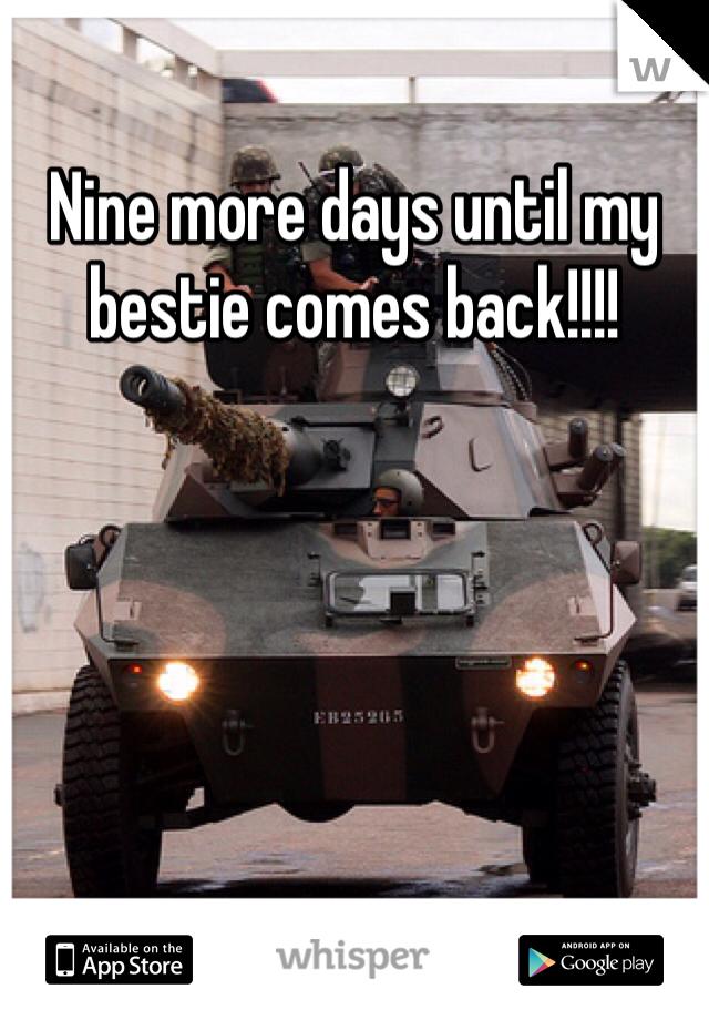 Nine more days until my bestie comes back!!!!
