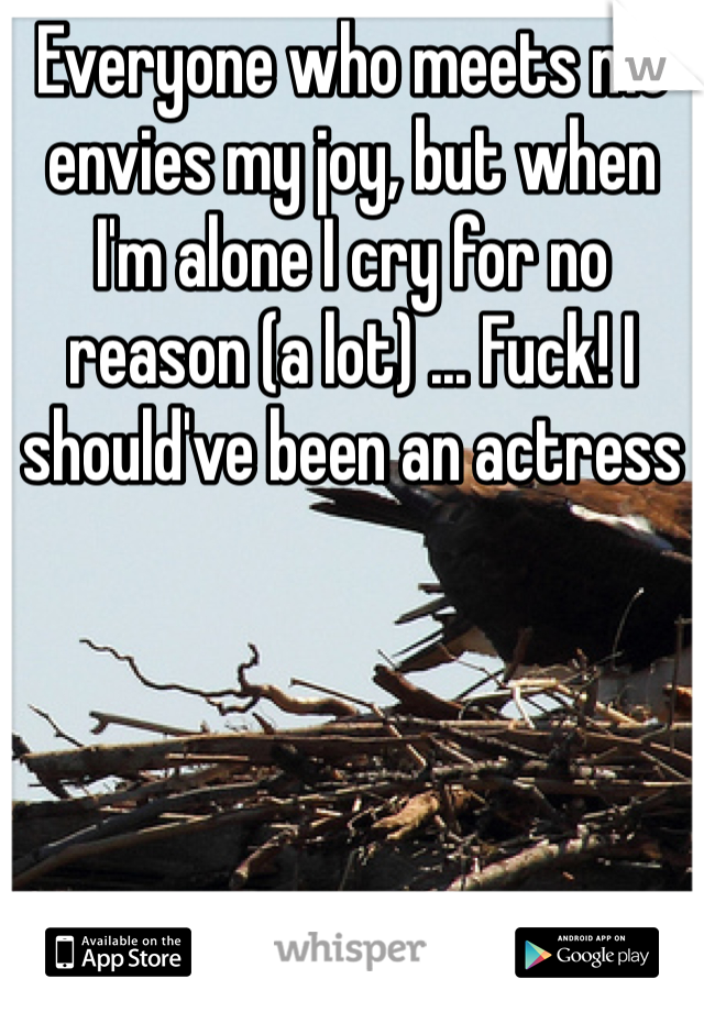 Everyone who meets me envies my joy, but when I'm alone I cry for no reason (a lot) ... Fuck! I should've been an actress
