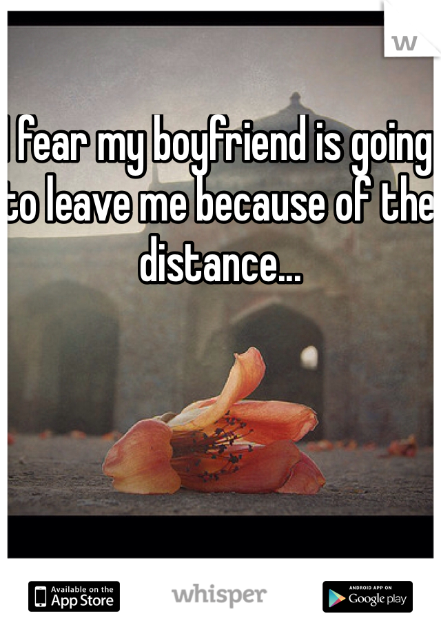 I fear my boyfriend is going to leave me because of the distance...