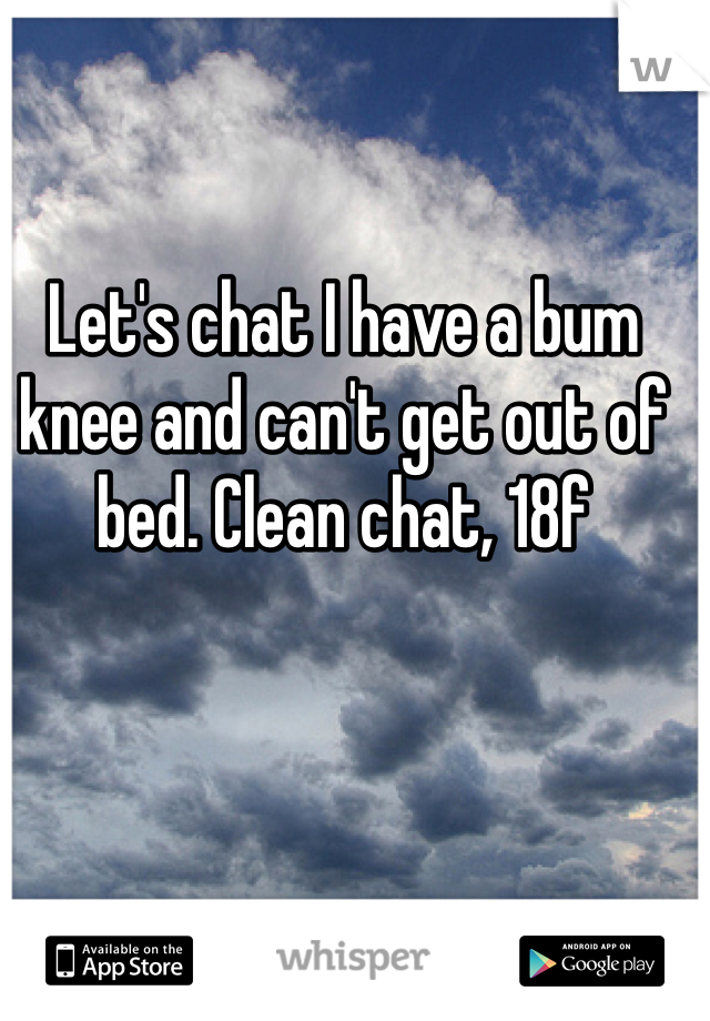 Let's chat I have a bum knee and can't get out of bed. Clean chat, 18f
