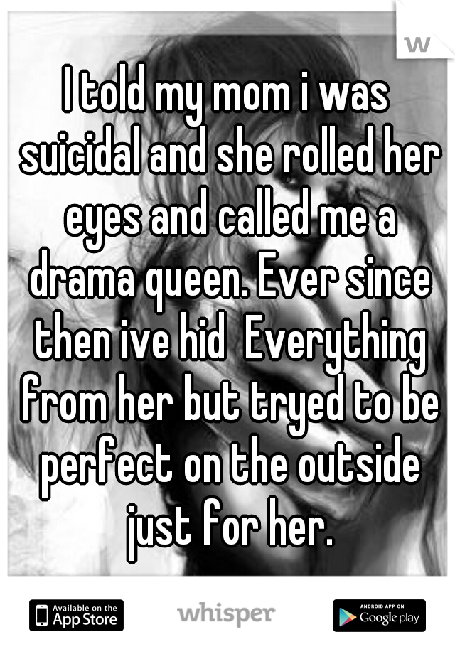 I told my mom i was suicidal and she rolled her eyes and called me a drama queen. Ever since then ive hid  Everything from her but tryed to be perfect on the outside just for her.