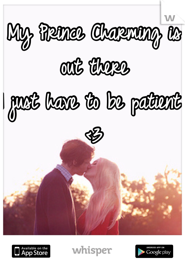 My Prince Charming is out there I just have to be patient <3