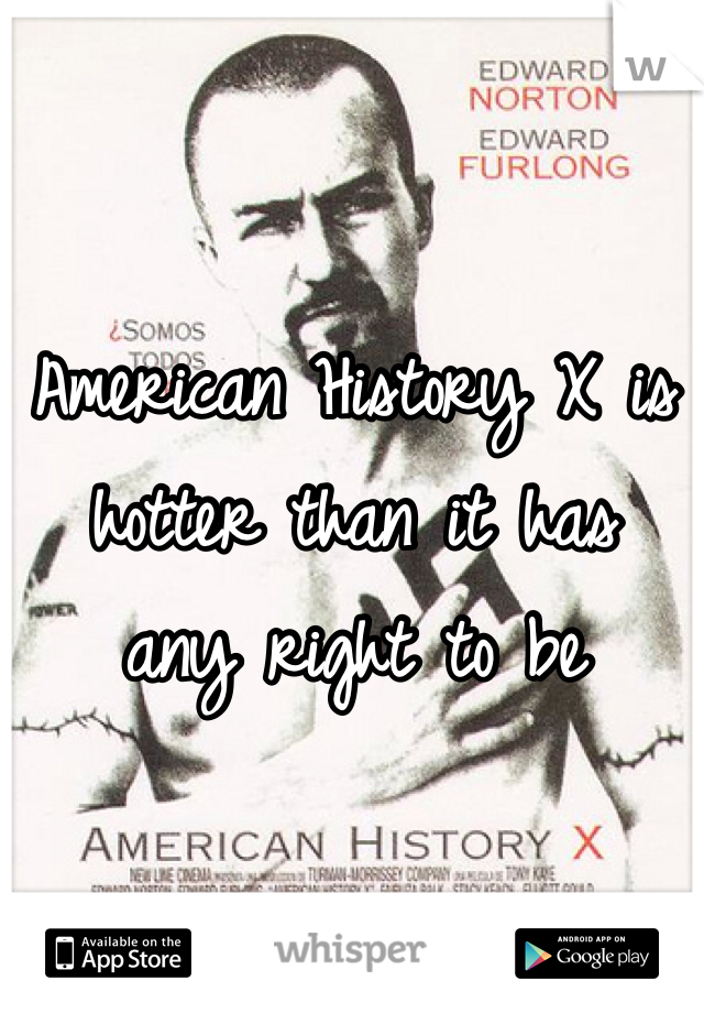 American History X is hotter than it has  any right to be
