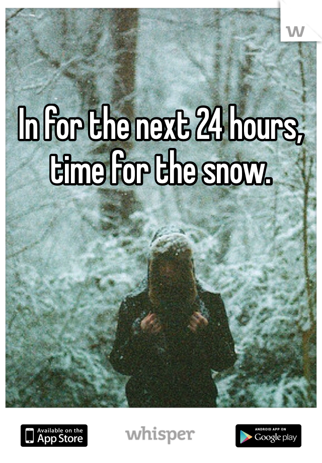 In for the next 24 hours, time for the snow.