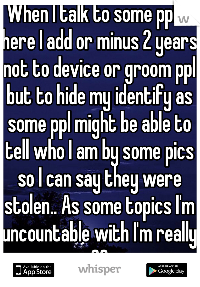 When I talk to some ppl in here I add or minus 2 years not to device or groom ppl but to hide my identify as some ppl might be able to tell who I am by some pics so I can say they were stolen.. As some topics I'm uncountable with I'm really 20