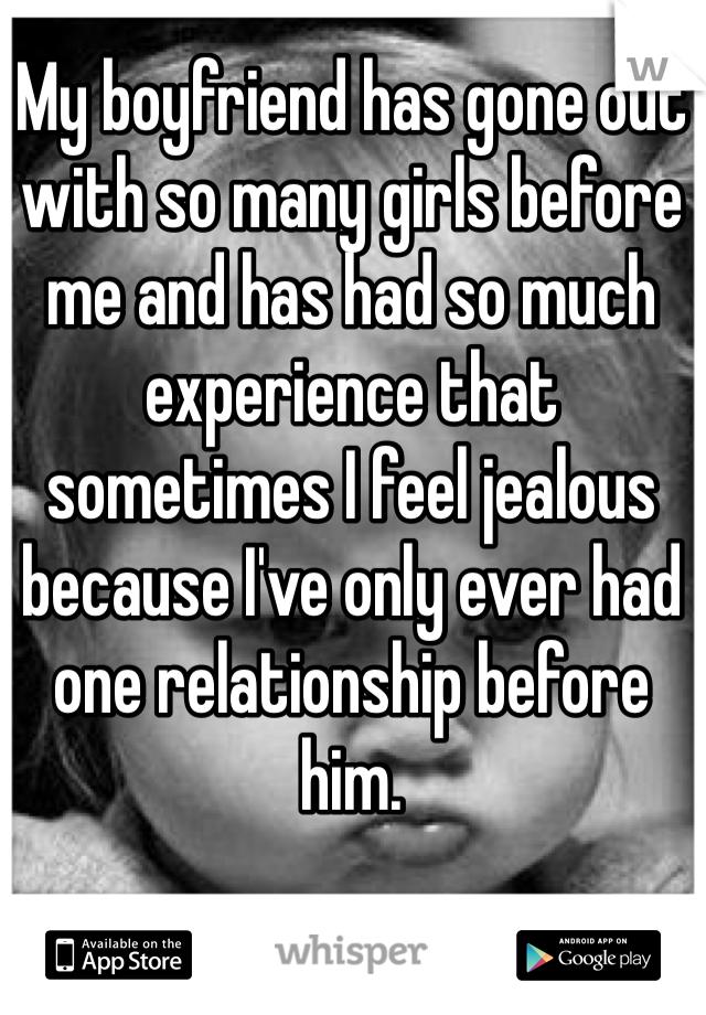 My boyfriend has gone out with so many girls before me and has had so much experience that sometimes I feel jealous because I've only ever had one relationship before him.