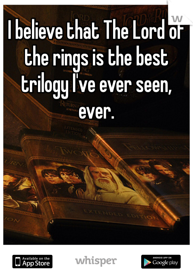 I believe that The Lord of the rings is the best trilogy I've ever seen, ever.