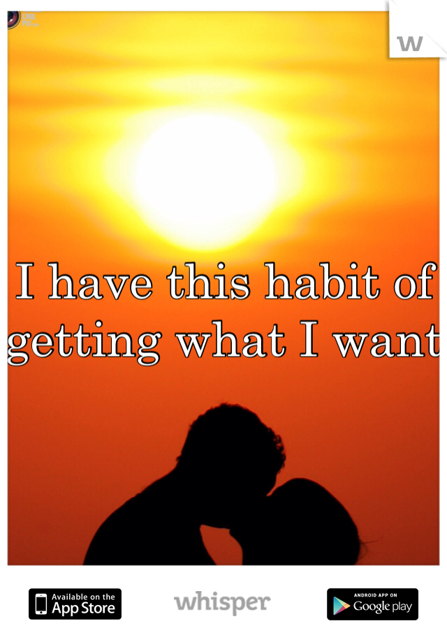 I have this habit of getting what I want