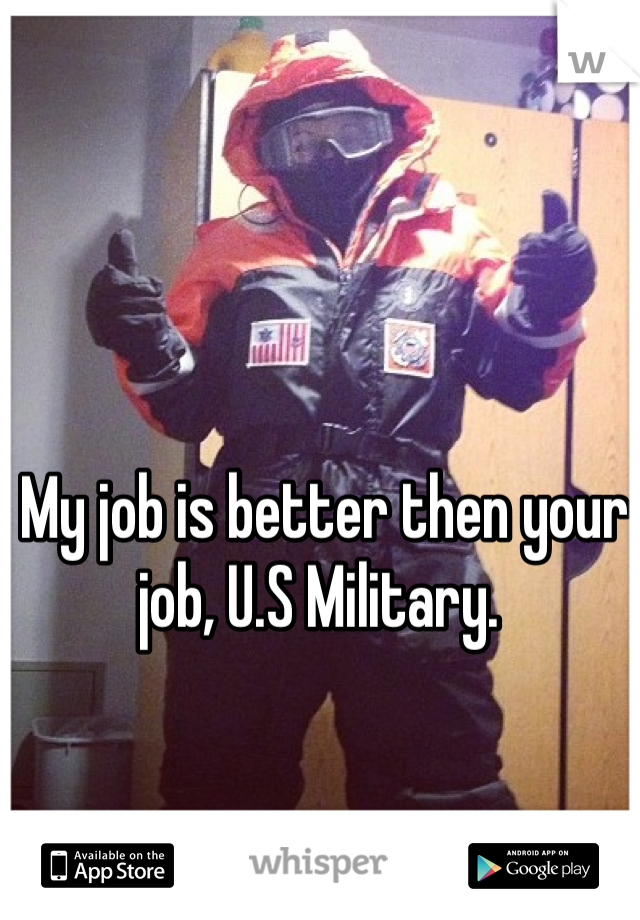 My job is better then your job, U.S Military.