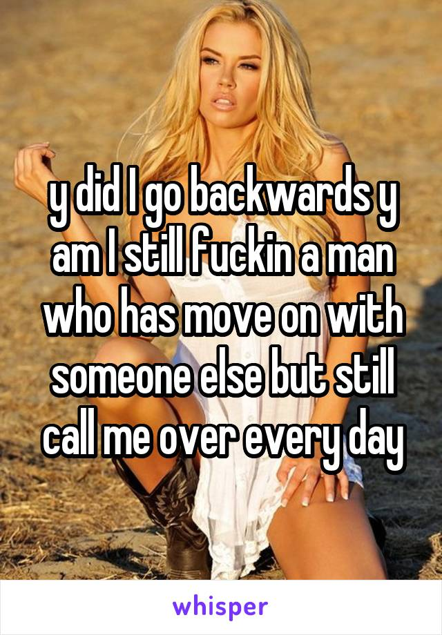 y did I go backwards y am I still fuckin a man who has move on with someone else but still call me over every day