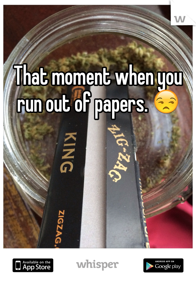 That moment when you run out of papers. 😒