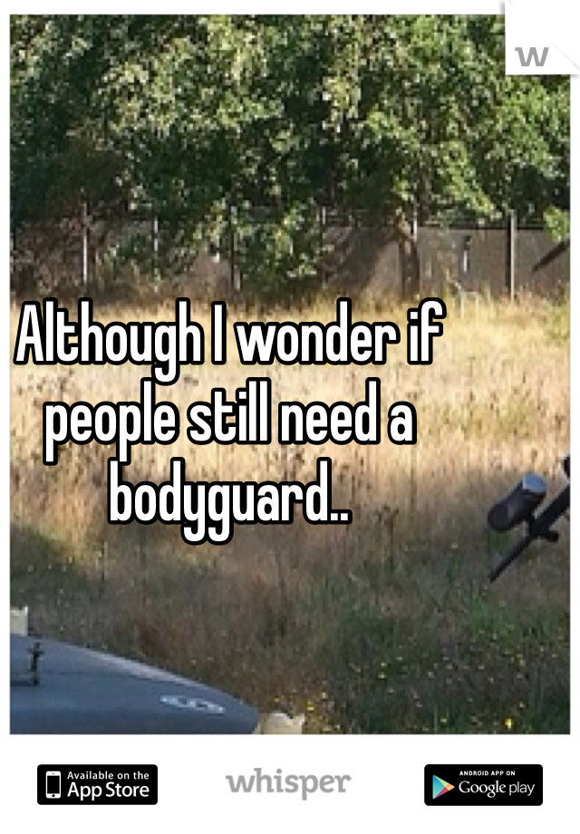 Although I wonder if people still need a bodyguard..