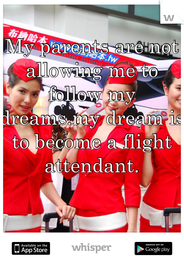My parents are not allowing me to follow my dreams.my dream is to become a flight attendant.