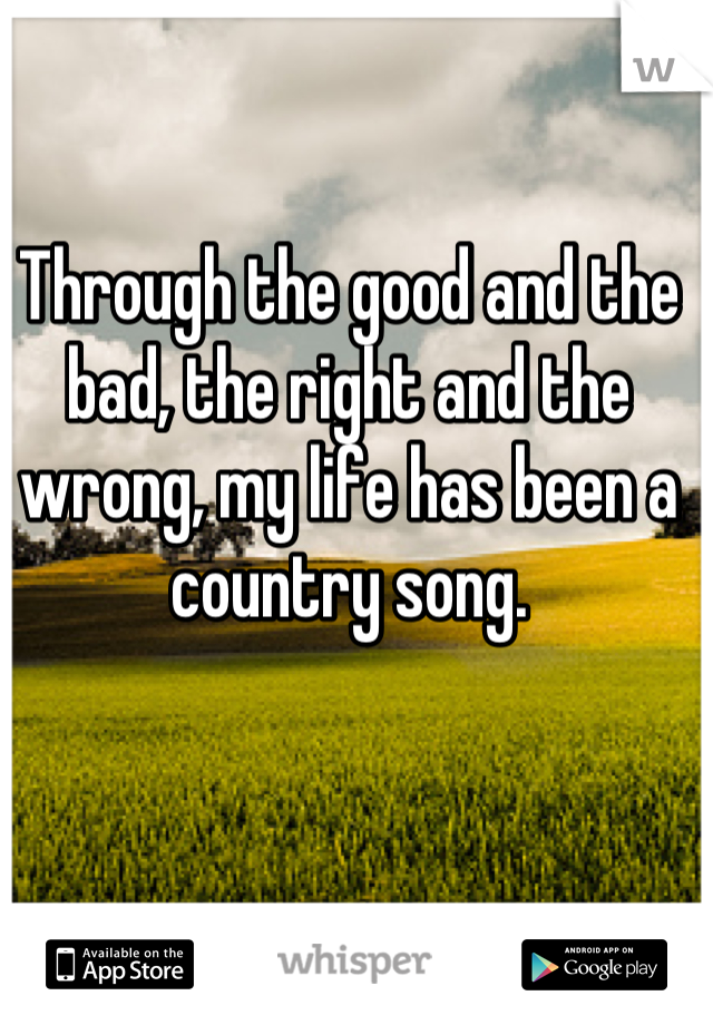 Through the good and the bad, the right and the wrong, my life has been a country song.