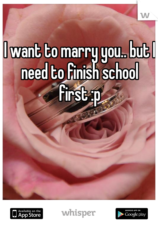 I want to marry you.. but I need to finish school first :p