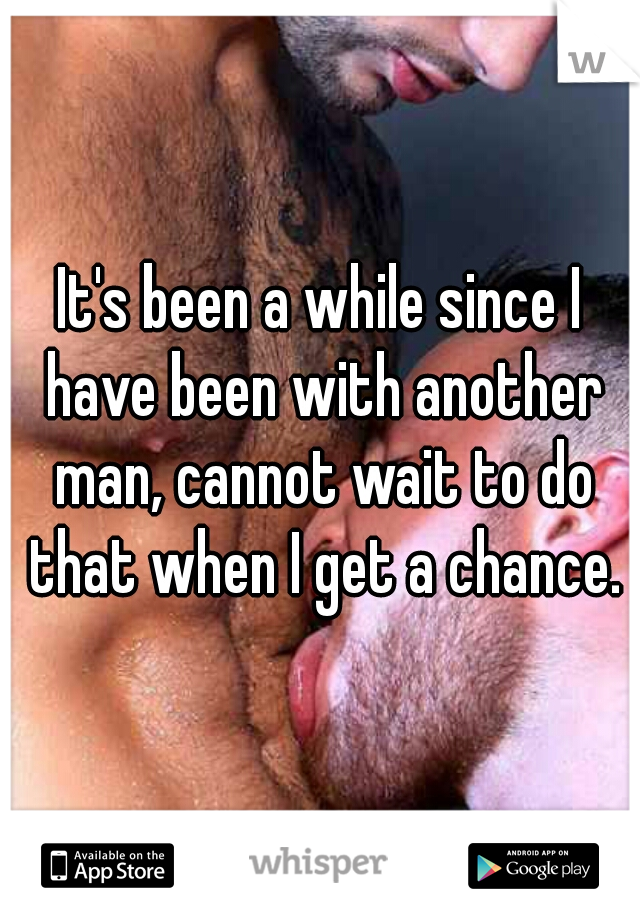 It's been a while since I have been with another man, cannot wait to do that when I get a chance.