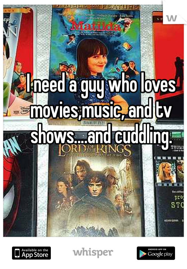 I need a guy who loves movies,music, and tv shows....and cuddling.